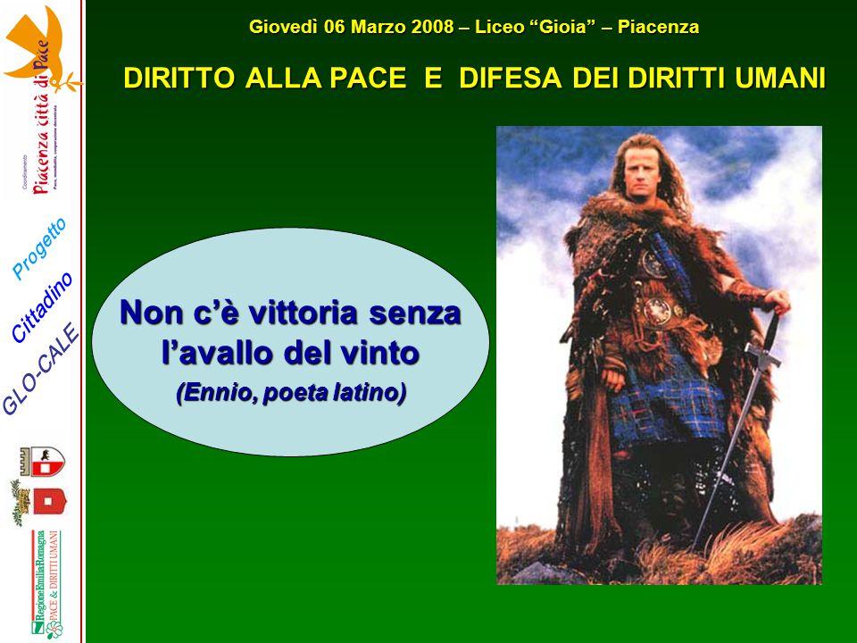 """Progetto GLO-CALE Cittadino Giovedì 06 Marzo 2008 – Liceo """"Gioia"""" – Piacenza DIRITTO ALLA PACE E DIFESA DEI DIRITTI UMANI Non c'è vittoria senza l'ava"""