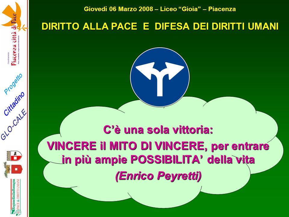 """Progetto GLO-CALE Cittadino Giovedì 06 Marzo 2008 – Liceo """"Gioia"""" – Piacenza DIRITTO ALLA PACE E DIFESA DEI DIRITTI UMANI C'è una sola vittoria: VINCE"""
