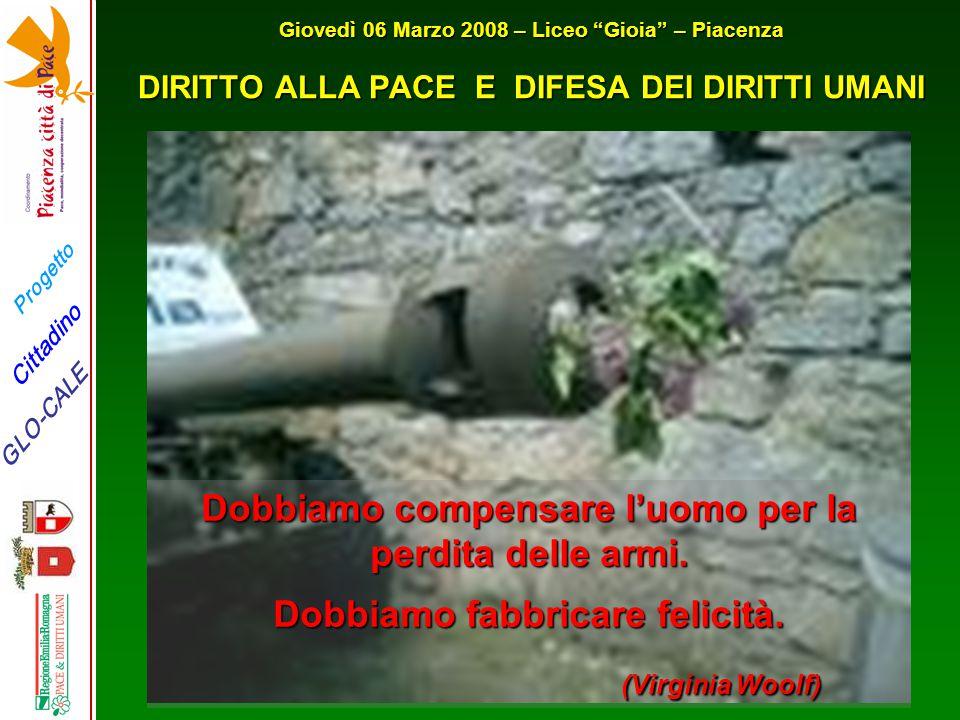 Progetto GLO-CALE Cittadino Giovedì 06 Marzo 2008 – Liceo Gioia – Piacenza DIRITTO ALLA PACE E DIFESA DEI DIRITTI UMANI Dobbiamo compensare l'uomo per la perdita delle armi.