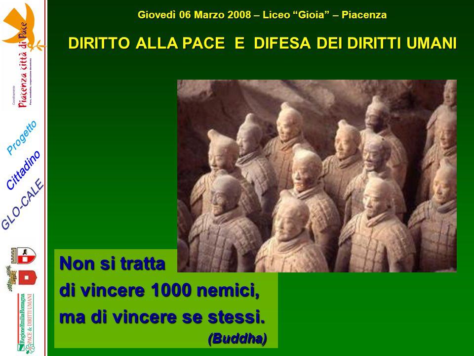 Progetto GLO-CALE Cittadino Giovedì 06 Marzo 2008 – Liceo Gioia – Piacenza DIRITTO ALLA PACE E DIFESA DEI DIRITTI UMANI Non si tratta di vincere 1000 nemici, ma di vincere se stessi.