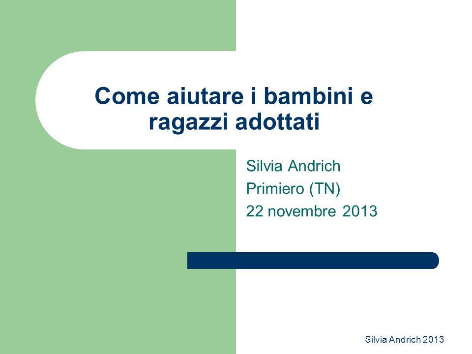 Silvia Andrich 2013 Come aiutare i bambini e ragazzi adottati Silvia Andrich Primiero (TN) 22 novembre 2013