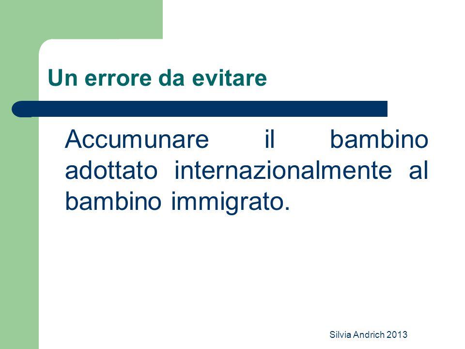 Silvia Andrich 2013 Un errore da evitare Accumunare il bambino adottato internazionalmente al bambino immigrato.