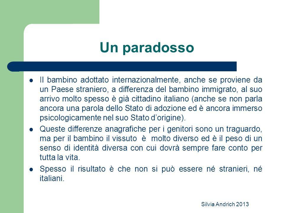 Silvia Andrich 2013 Un paradosso Il bambino adottato internazionalmente, anche se proviene da un Paese straniero, a differenza del bambino immigrato,