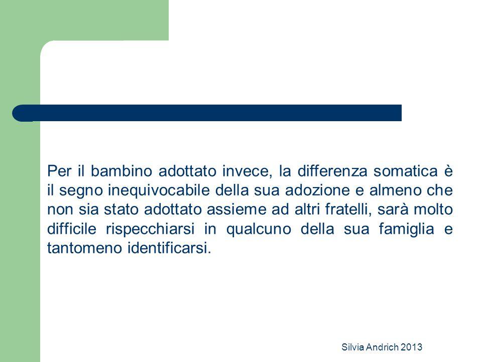 Silvia Andrich 2013 Per il bambino adottato invece, la differenza somatica è il segno inequivocabile della sua adozione e almeno che non sia stato ado