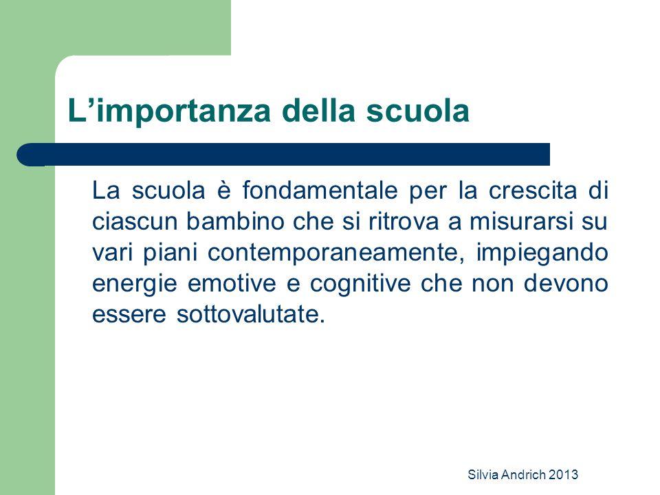 Silvia Andrich 2013 L'importanza della scuola La scuola è fondamentale per la crescita di ciascun bambino che si ritrova a misurarsi su vari piani con
