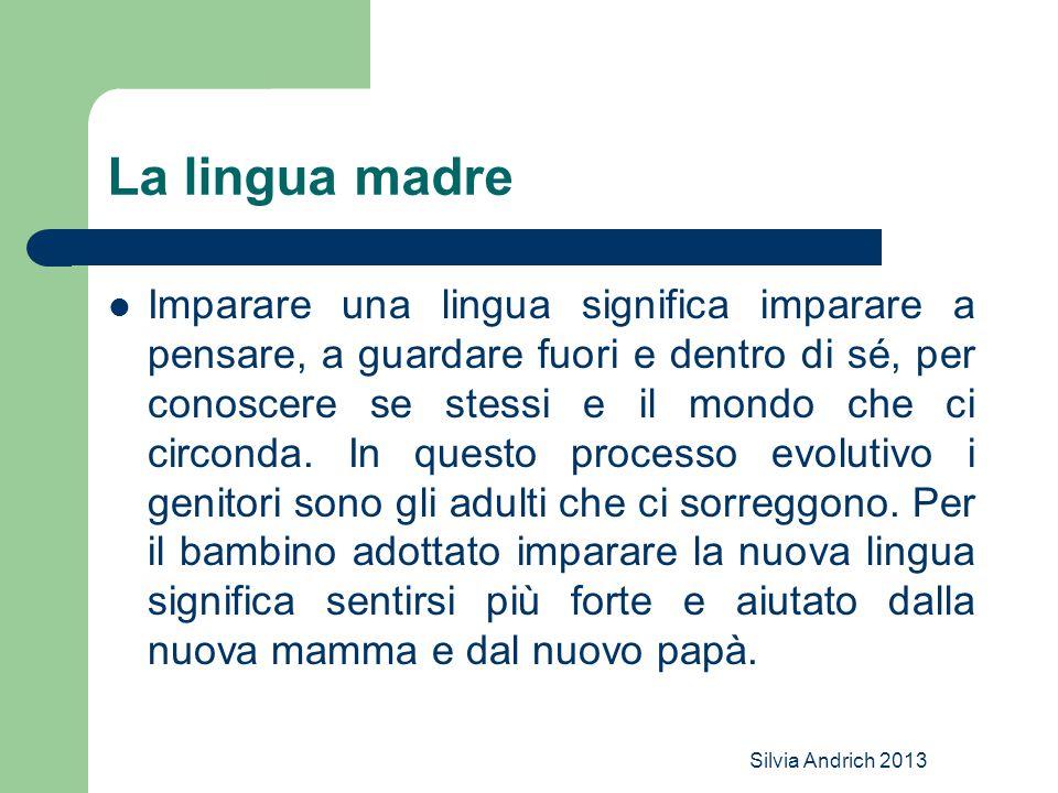Silvia Andrich 2013 La lingua madre Imparare una lingua significa imparare a pensare, a guardare fuori e dentro di sé, per conoscere se stessi e il mo