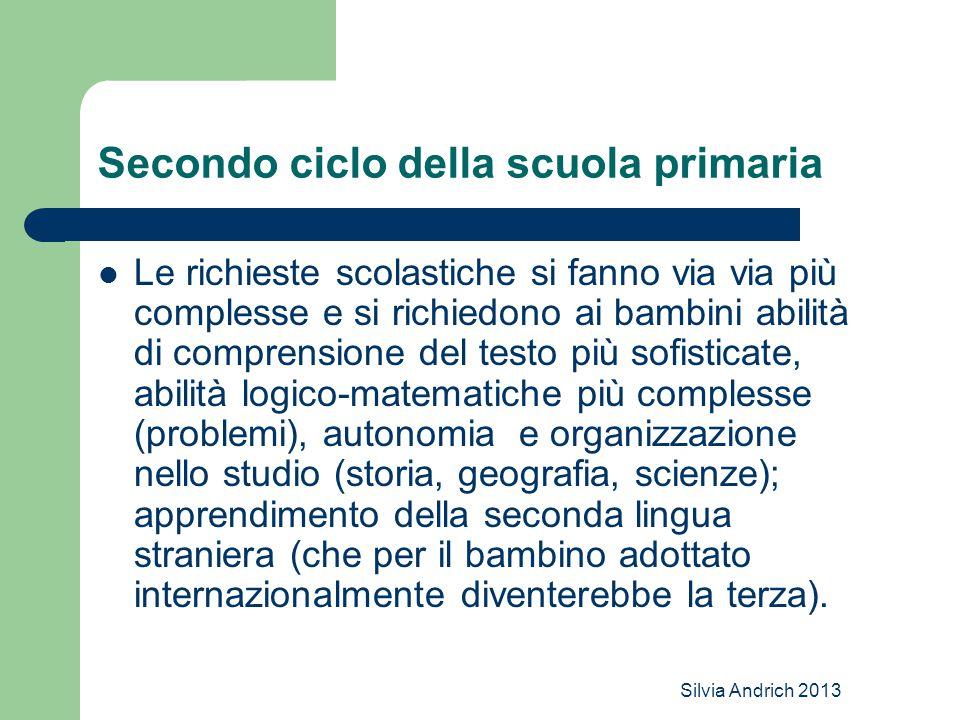 Silvia Andrich 2013 Secondo ciclo della scuola primaria Le richieste scolastiche si fanno via via più complesse e si richiedono ai bambini abilità di