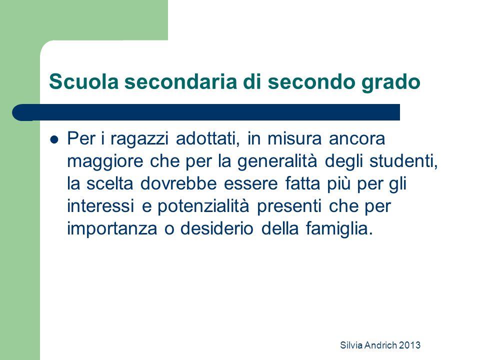 Silvia Andrich 2013 Scuola secondaria di secondo grado Per i ragazzi adottati, in misura ancora maggiore che per la generalità degli studenti, la scelta dovrebbe essere fatta più per gli interessi e potenzialità presenti che per importanza o desiderio della famiglia.
