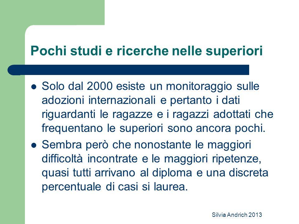Silvia Andrich 2013 Pochi studi e ricerche nelle superiori Solo dal 2000 esiste un monitoraggio sulle adozioni internazionali e pertanto i dati riguardanti le ragazze e i ragazzi adottati che frequentano le superiori sono ancora pochi.