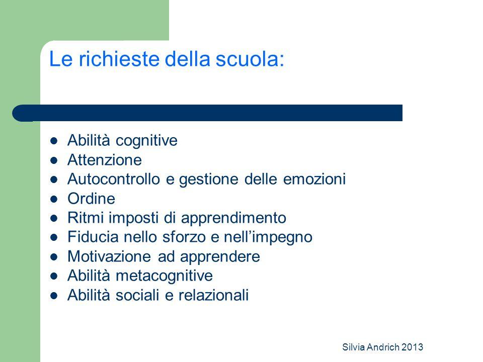 Silvia Andrich 2013 Le richieste della scuola: Abilità cognitive Attenzione Autocontrollo e gestione delle emozioni Ordine Ritmi imposti di apprendimento Fiducia nello sforzo e nell'impegno Motivazione ad apprendere Abilità metacognitive Abilità sociali e relazionali