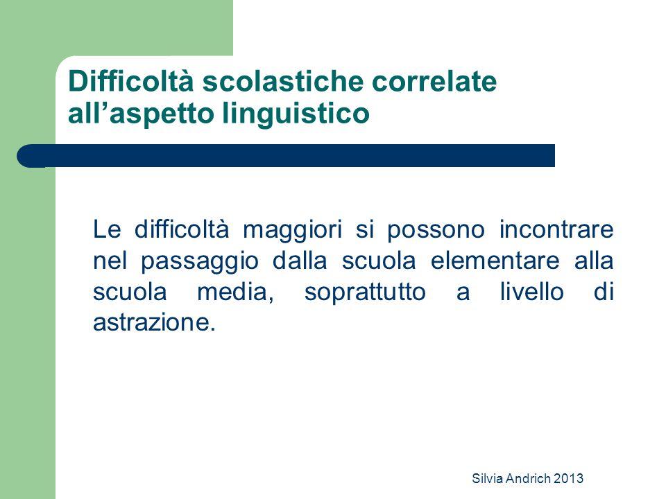 Silvia Andrich 2013 Difficoltà scolastiche correlate all'aspetto linguistico Le difficoltà maggiori si possono incontrare nel passaggio dalla scuola elementare alla scuola media, soprattutto a livello di astrazione.