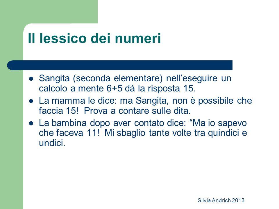Silvia Andrich 2013 Il lessico dei numeri Sangita (seconda elementare) nell'eseguire un calcolo a mente 6+5 dà la risposta 15. La mamma le dice: ma Sa