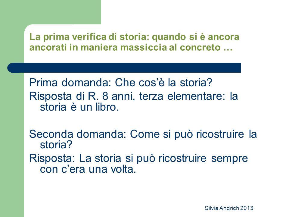 Silvia Andrich 2013 La prima verifica di storia: quando si è ancora ancorati in maniera massiccia al concreto … Prima domanda: Che cos'è la storia.