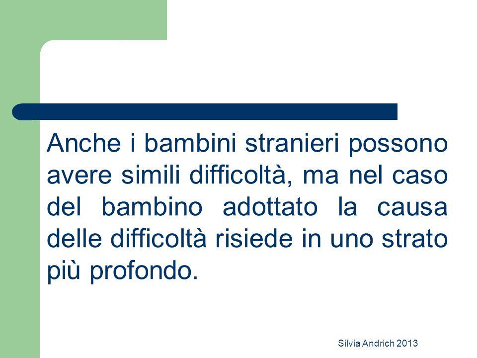 Silvia Andrich 2013 Anche i bambini stranieri possono avere simili difficoltà, ma nel caso del bambino adottato la causa delle difficoltà risiede in uno strato più profondo.