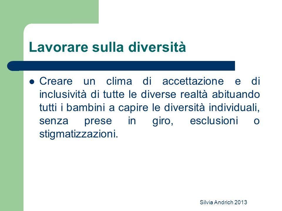 Silvia Andrich 2013 Lavorare sulla diversità Creare un clima di accettazione e di inclusività di tutte le diverse realtà abituando tutti i bambini a capire le diversità individuali, senza prese in giro, esclusioni o stigmatizzazioni.