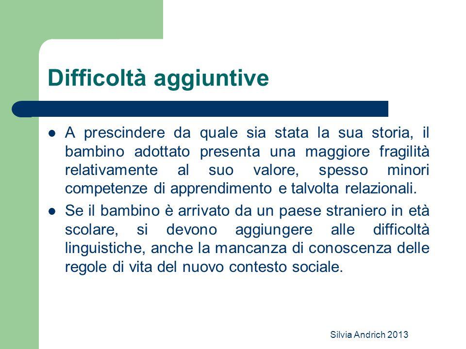 Silvia Andrich 2013 Difficoltà aggiuntive A prescindere da quale sia stata la sua storia, il bambino adottato presenta una maggiore fragilità relativa