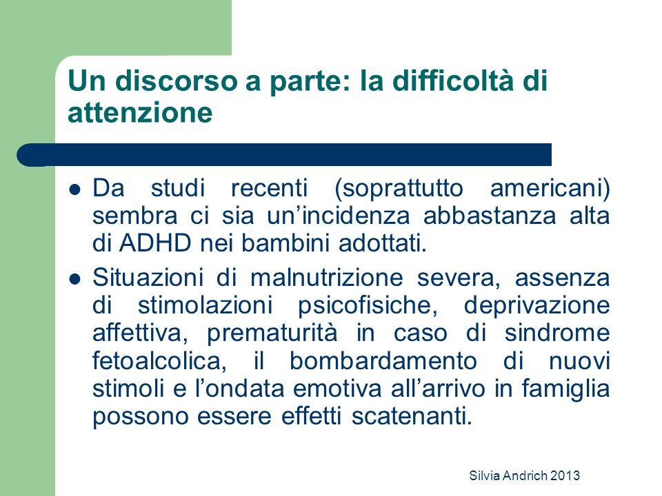 Silvia Andrich 2013 Un discorso a parte: la difficoltà di attenzione Da studi recenti (soprattutto americani) sembra ci sia un'incidenza abbastanza alta di ADHD nei bambini adottati.