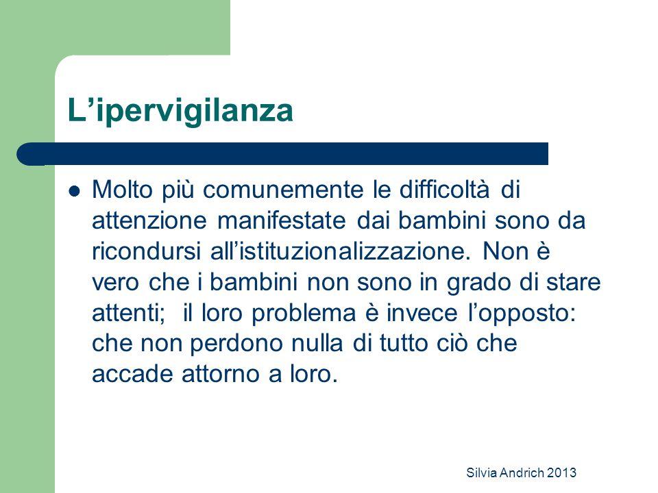 Silvia Andrich 2013 L'ipervigilanza Molto più comunemente le difficoltà di attenzione manifestate dai bambini sono da ricondursi all'istituzionalizzazione.