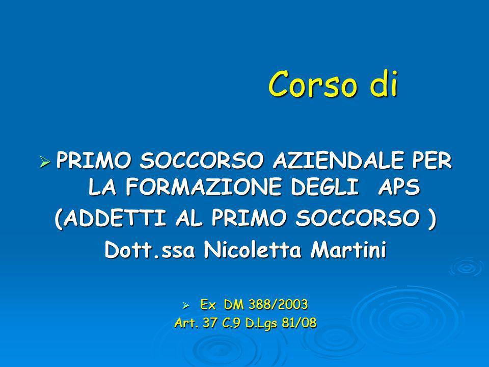 Corso di Corso di  PRIMO SOCCORSO AZIENDALE PER LA FORMAZIONE DEGLI APS (ADDETTI AL PRIMO SOCCORSO ) Dott.ssa Nicoletta Martini  Ex DM 388/2003 Art.