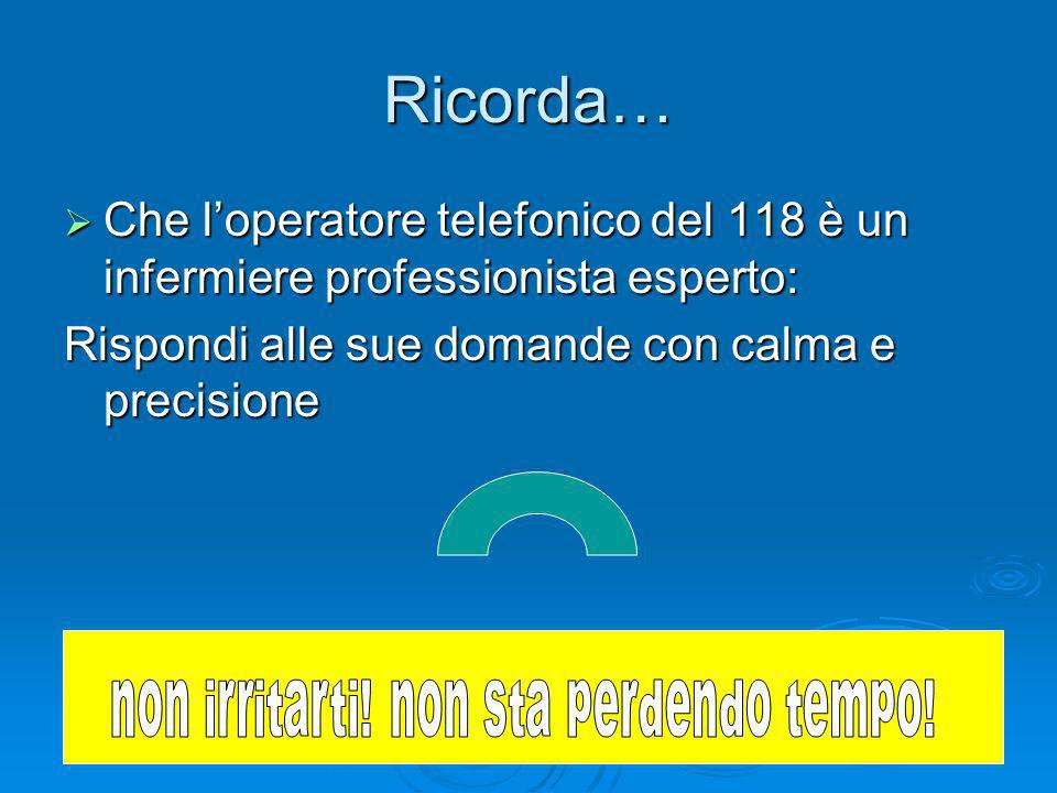 Ricorda…  Che l'operatore telefonico del 118 è un infermiere professionista esperto: Rispondi alle sue domande con calma e precisione