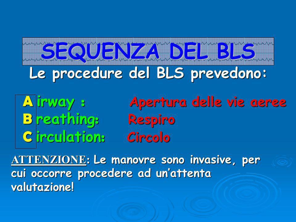 A irway : Apertura delle vie aeree B reathing : Respiro C irculation : Circolo SEQUENZA DEL BLS Le procedure del BLS prevedono: ATTENZIONE: Le manovre sono invasive, per cui occorre procedere ad un'attenta valutazione!