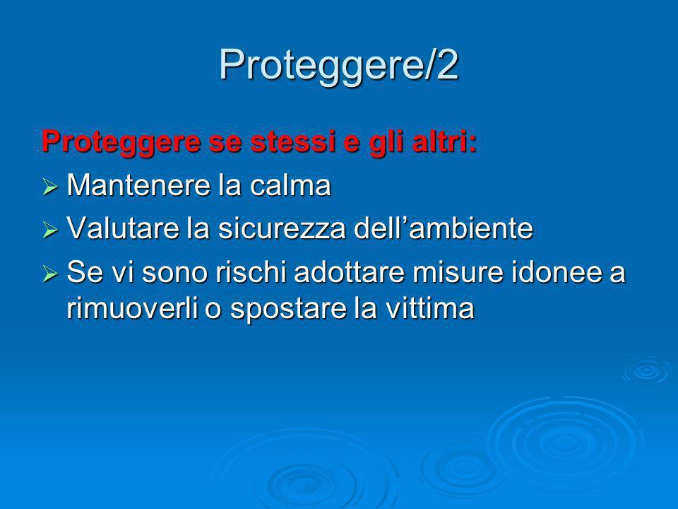 Proteggere/2 Proteggere se stessi e gli altri:  Mantenere la calma  Valutare la sicurezza dell'ambiente  Se vi sono rischi adottare misure idonee a rimuoverli o spostare la vittima