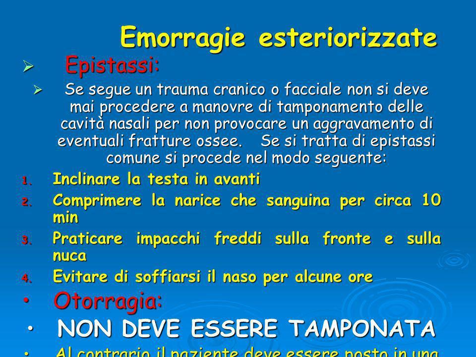 Emorragie esteriorizzate Emorragie esteriorizzate  Epistassi:  Se segue un trauma cranico o facciale non si deve mai procedere a manovre di tamponamento delle cavità nasali per non provocare un aggravamento di eventuali fratture ossee.