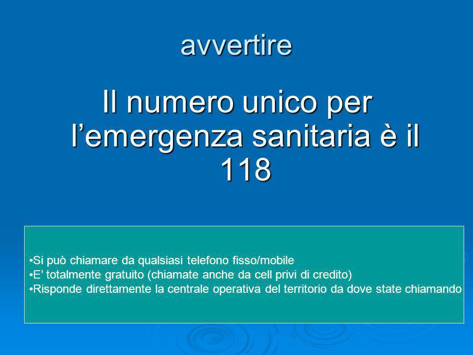 avvertire Il numero unico per l'emergenza sanitaria è il 118 Si può chiamare da qualsiasi telefono fisso/mobile E' totalmente gratuito (chiamate anche da cell privi di credito) Risponde direttamente la centrale operativa del territorio da dove state chiamando