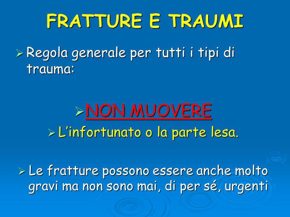 FRATTURE E TRAUMI  Regola generale per tutti i tipi di trauma:  NON MUOVERE  L'infortunato o la parte lesa.
