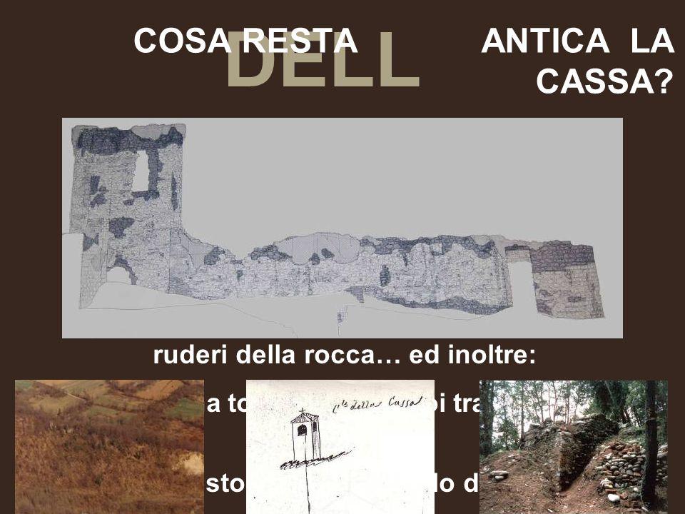 DELL ' COSA RESTA ANTICA LA CASSA? ruderi della rocca… ed inoltre: ruderi di una torre esterna, poi trasformata in campanile. Era questo il primo cast