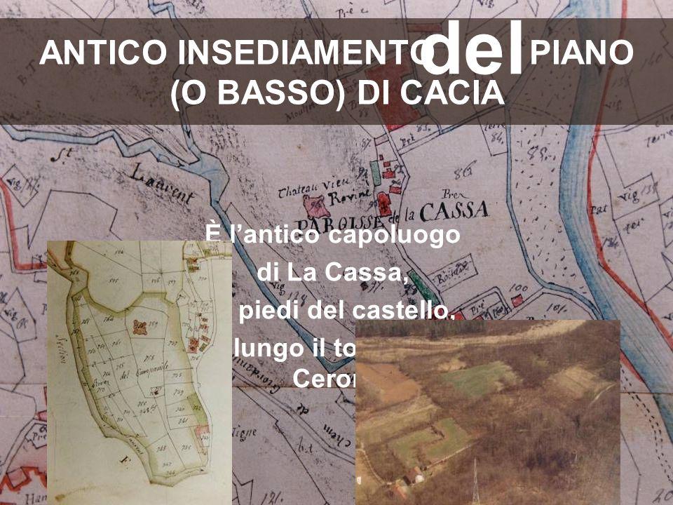 ANTICO INSEDIAMENTO PIANO (O BASSO) DI CACIA È l'antico capoluogo di La Cassa, ai piedi del castello, lungo il torrente Ceronda del