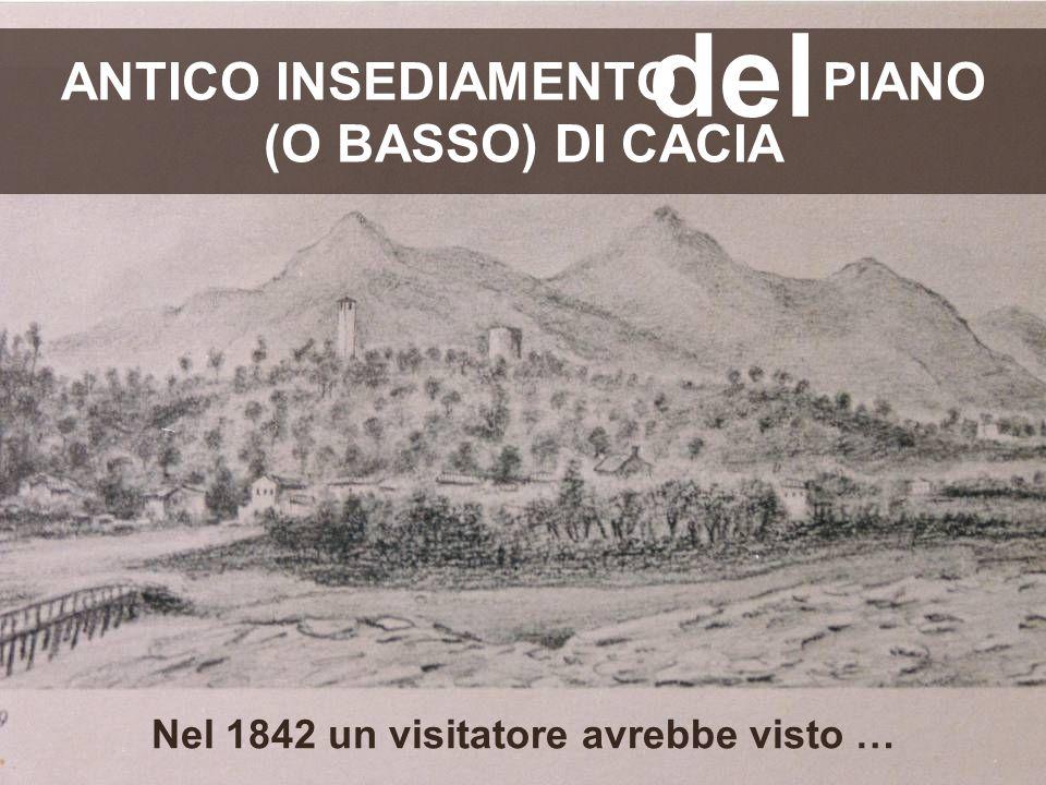 ANTICO INSEDIAMENTO PIANO (O BASSO) DI CACIA Nel 1842 un visitatore avrebbe visto … del