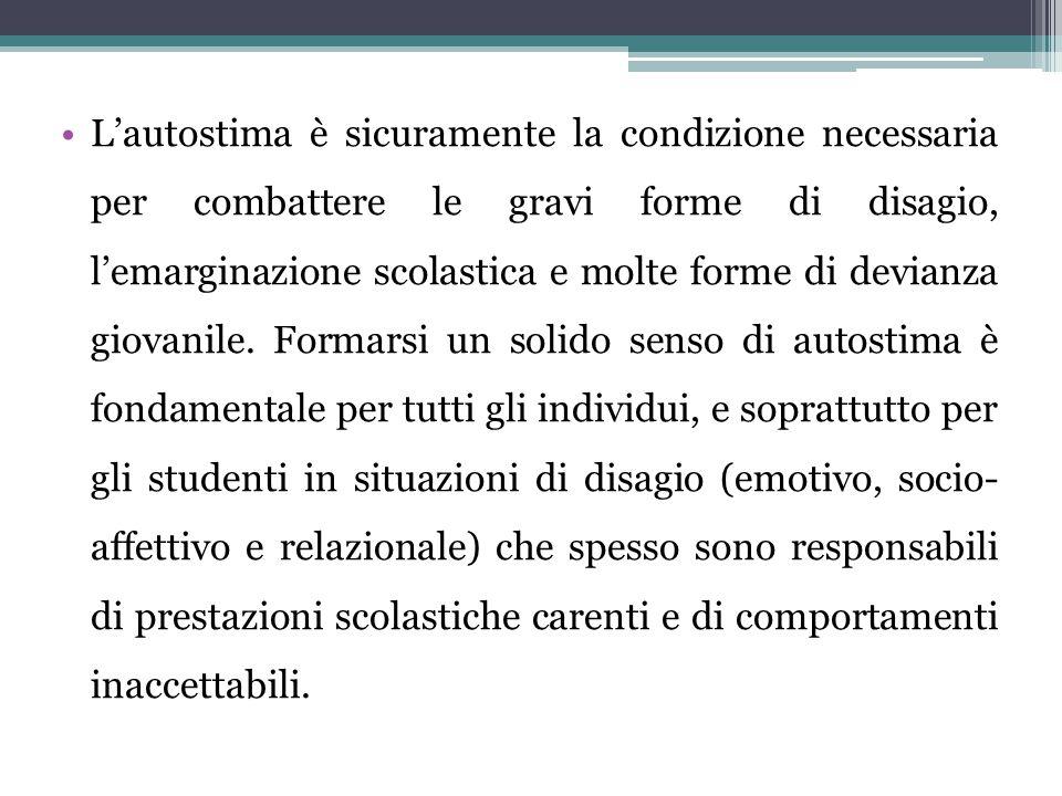 L'autostima è sicuramente la condizione necessaria per combattere le gravi forme di disagio, l'emarginazione scolastica e molte forme di devianza giovanile.