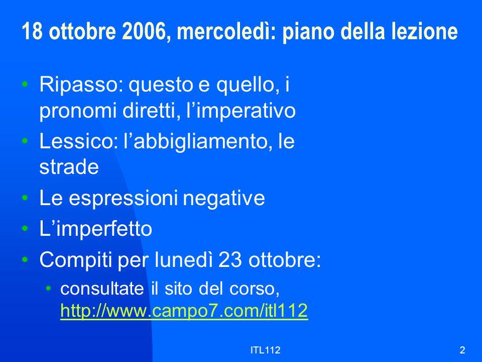 ITL1122 18 ottobre 2006, mercoledì: piano della lezione Ripasso: questo e quello, i pronomi diretti, l'imperativo Lessico: l'abbigliamento, le strade