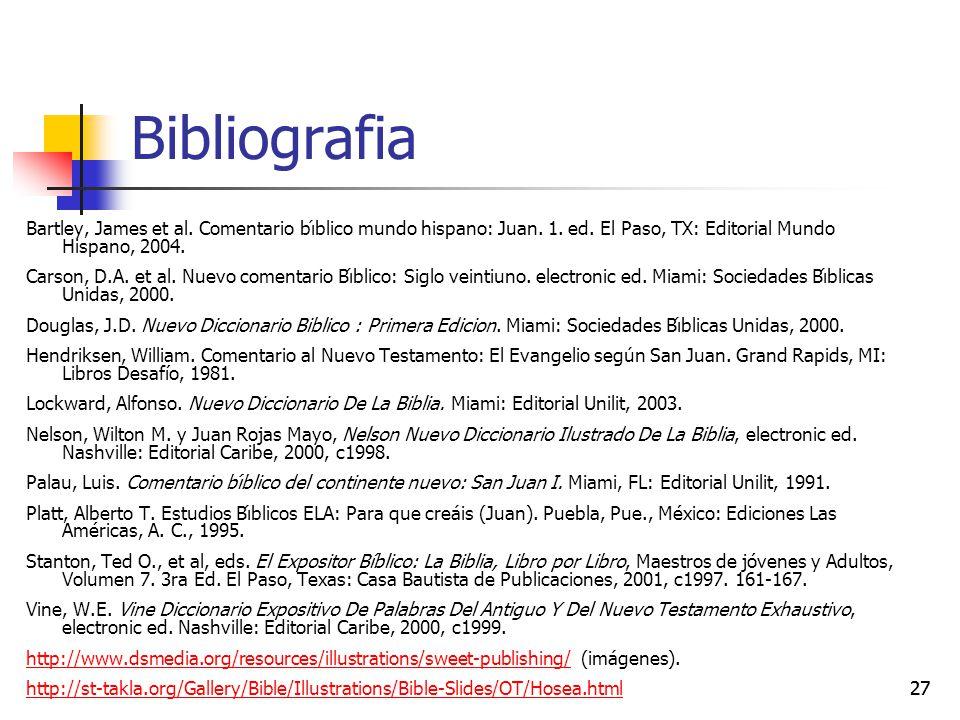 27 Bibliografia Bartley, James et al. Comentario bı́blico mundo hispano: Juan. 1. ed. El Paso, TX: Editorial Mundo Hispano, 2004. Carson, D.A. et al.