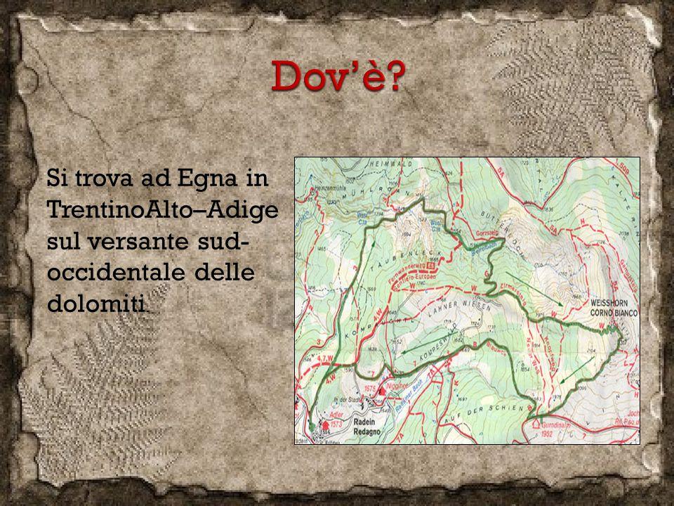 Si trova ad Egna in TrentinoAlto–Adige sul versante sud- occidentale delle dolomiti.
