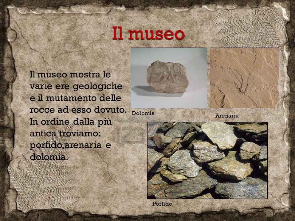 Il museo mostra le varie ere geologiche e il mutamento delle rocce ad esso dovuto. In ordine dalla più antica troviamo: porfido,arenaria e dolomia. Po