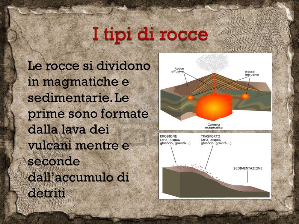 Le rocce si dividono in magmatiche e sedimentarie. Le prime sono formate dalla lava dei vulcani mentre e seconde dall'accumulo di detriti