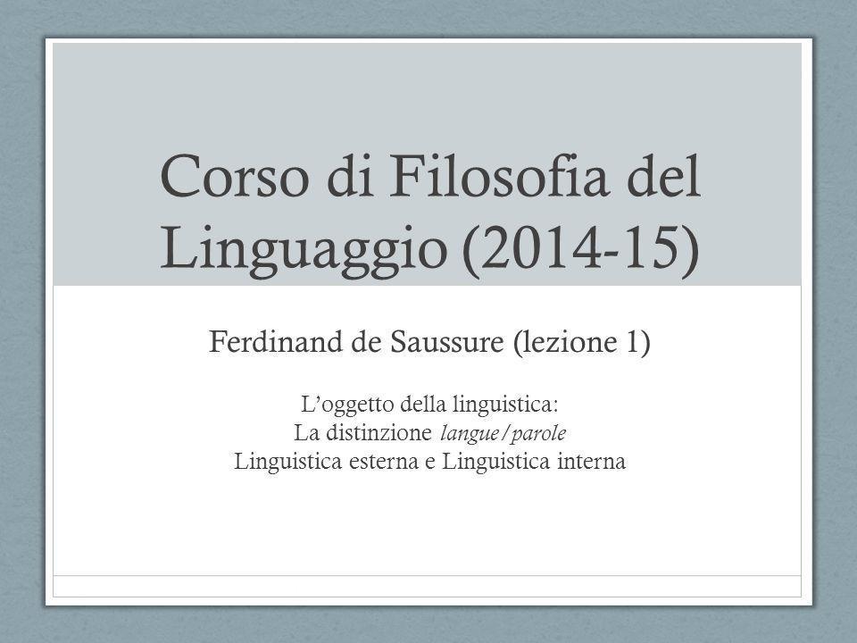 Corso di Filosofia del Linguaggio (2014-15) Ferdinand de Saussure (lezione 1) L'oggetto della linguistica: La distinzione langue/parole Linguistica es