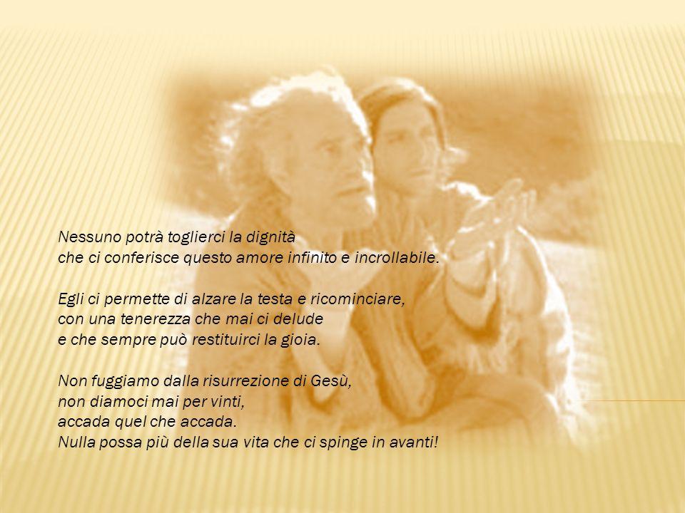 Nessuno potrà toglierci la dignità che ci conferisce questo amore infinito e incrollabile. Egli ci permette di alzare la testa e ricominciare, con una