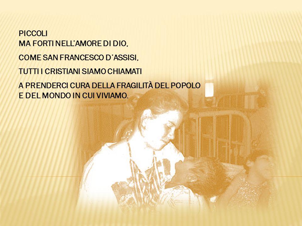 PICCOLI MA FORTI NELL'AMORE DI DIO, COME SAN FRANCESCO D'ASSISI, TUTTI I CRISTIANI SIAMO CHIAMATI A PRENDERCI CURA DELLA FRAGILITÀ DEL POPOLO E DEL MONDO IN CUI VIVIAMO.