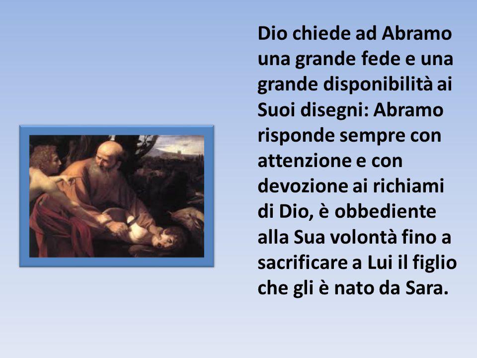 Dio chiede ad Abramo una grande fede e una grande disponibilità ai Suoi disegni: Abramo risponde sempre con attenzione e con devozione ai richiami di