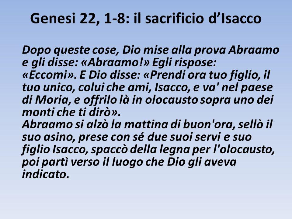 Genesi 22, 1-8: il sacrificio d'Isacco Dopo queste cose, Dio mise alla prova Abraamo e gli disse: «Abraamo!» Egli rispose: «Eccomi». E Dio disse: «Pre