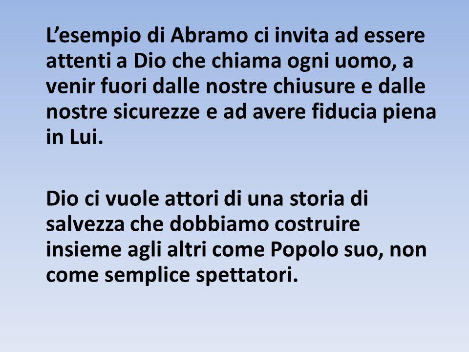 L'esempio di Abramo ci invita ad essere attenti a Dio che chiama ogni uomo, a venir fuori dalle nostre chiusure e dalle nostre sicurezze e ad avere fi