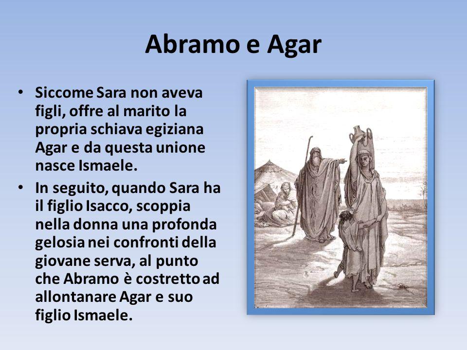 Abramo e Agar Siccome Sara non aveva figli, offre al marito la propria schiava egiziana Agar e da questa unione nasce Ismaele. In seguito, quando Sara