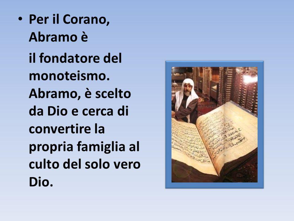 Per il Corano, Abramo è il fondatore del monoteismo. Abramo, è scelto da Dio e cerca di convertire la propria famiglia al culto del solo vero Dio.