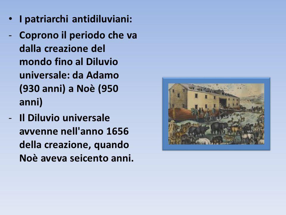 I patriarchi antidiluviani: -Coprono il periodo che va dalla creazione del mondo fino al Diluvio universale: da Adamo (930 anni) a Noè (950 anni) -Il