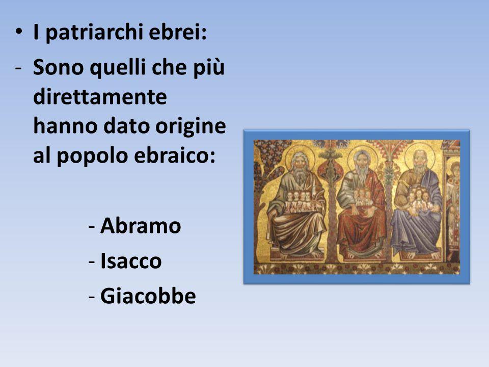 I patriarchi ebrei: -Sono quelli che più direttamente hanno dato origine al popolo ebraico: -Abramo -Isacco -Giacobbe