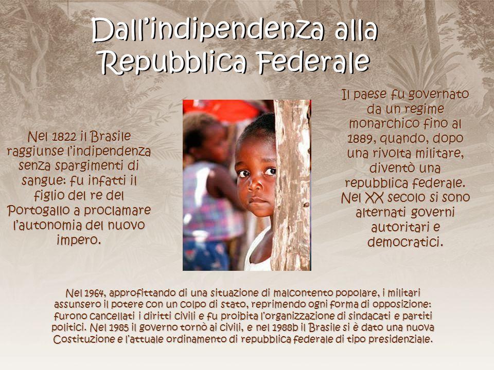 Dall'indipendenza alla Repubblica Federale Nel 1822 il Brasile raggiunse l'indipendenza senza spargimenti di sangue: fu infatti il figlio del re del P