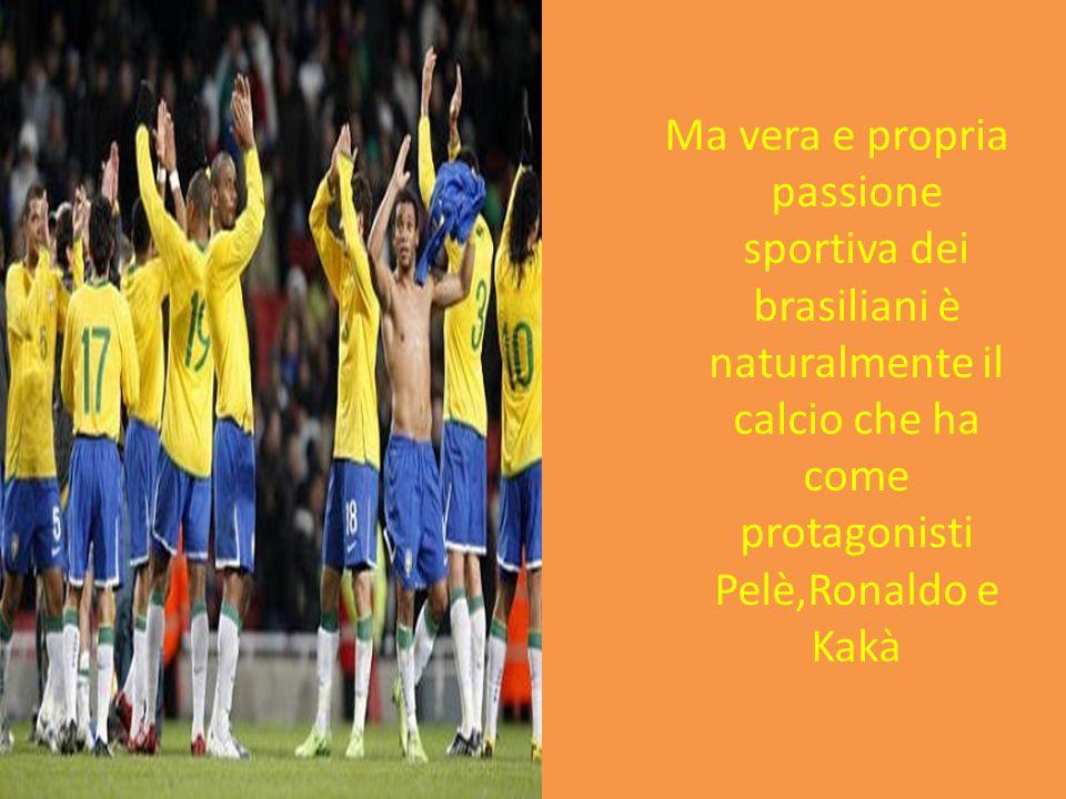Ma vera e propria passione sportiva dei brasiliani è naturalmente il calcio che ha come protagonisti Pelè,Ronaldo e Kakà